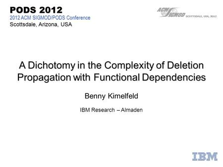 A Dichotomy in the Complexity of Deletion Propagation with Functional Dependencies 2012 ACM SIGMOD/PODS Conference Scottsdale, Arizona, USA PODS 2012 Benny.