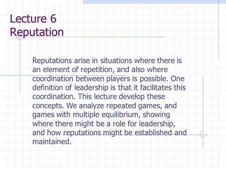 Lecture 6 Reputation Reputations arise in situations where there is an element of repetition, and also where coordination between players is possible.