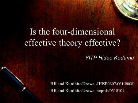 Is the four-dimensional effective theory effective? YITP Hideo Kodama HK and Kunihito Uzawa, JHEP0507:061(2005) HK and Kunihito Uzawa, hep-th/0512104.