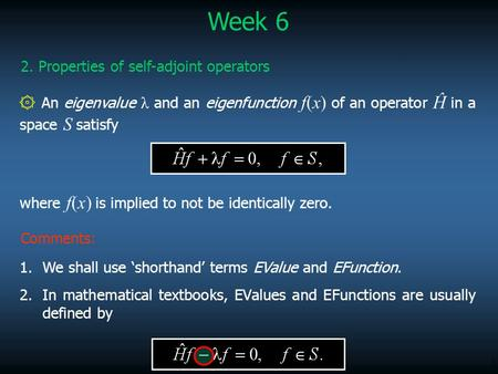 1 ۞ An eigenvalue λ and an eigenfunction f(x) of an operator Ĥ in a space S satisfy Week 6 2. Properties of self-adjoint operators where f(x) is implied.