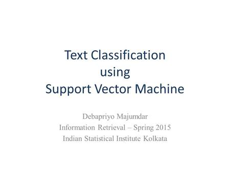 Text Classification using Support Vector Machine Debapriyo Majumdar Information Retrieval – Spring 2015 Indian Statistical Institute Kolkata.