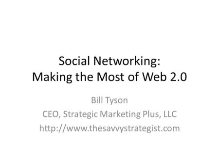 Social Networking: Making the Most of Web 2.0 Bill Tyson CEO, Strategic Marketing Plus, LLC