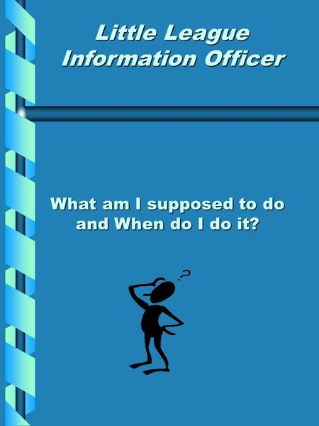 What am I supposed to do and When do I do it? Little League Information Officer.