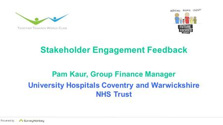 Powered by Stakeholder Engagement Feedback Pam Kaur, Group Finance Manager University Hospitals Coventry and Warwickshire NHS Trust.