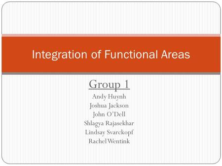 Group 1 Andy Huynh Joshua Jackson John O'Dell Shlagya Rajasekhar Lindsay Svarckopf Rachel Wentink Integration of Functional Areas.