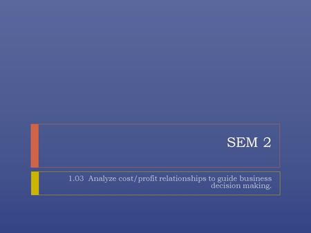 SEM 2 1.03 Analyze cost/profit relationships to guide business decision making.