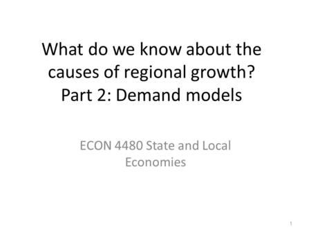 What do we know about the causes of regional growth? Part 2: Demand models ECON 4480 State and Local Economies 1.