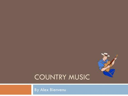 COUNTRY MUSIC By Alex Bienvenu. Country Music Began  Country began August 1, 1927  When Ralph peer signed Jimmie Rodgers and the Carter family  With.