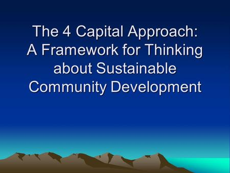 The 4 Capital Approach: A Framework for Thinking about Sustainable Community Development.