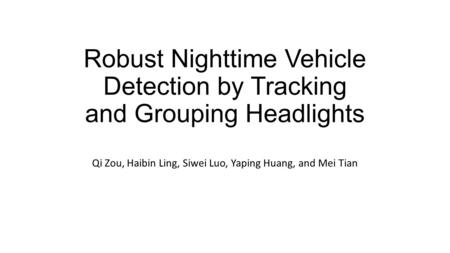 Robust Nighttime Vehicle Detection by Tracking and Grouping Headlights Qi Zou, Haibin Ling, Siwei Luo, Yaping Huang, and Mei Tian.