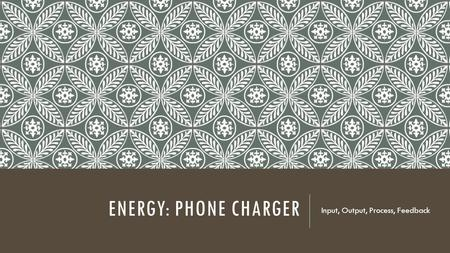 ENERGY: PHONE CHARGER Input, Output, Process, Feedback.