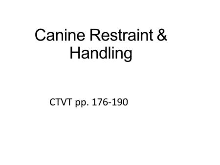 Canine Restraint & Handling CTVT pp. 176-190 1. Objectives Understand indications for canine restraint Describe strategies for approaching dogs before.