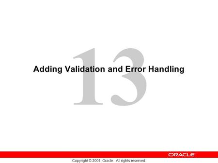13 Copyright © 2004, Oracle. All rights reserved. Adding Validation and Error Handling.