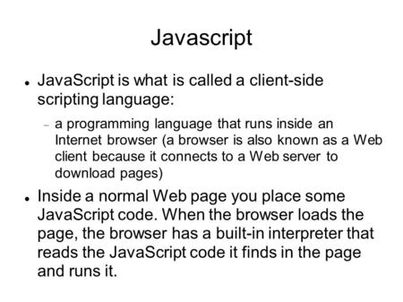 Javascript JavaScript is what is called a client-side scripting language:  a programming language that runs inside an Internet browser (a browser is also.
