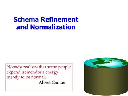 Schema Refinement and Normalization Nobody realizes that some people expend tremendous energy merely to be normal. Albert Camus.