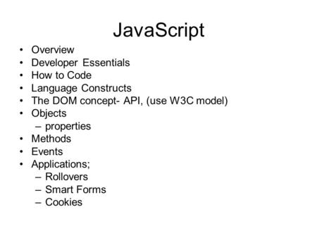 JavaScript Overview Developer Essentials How to Code Language Constructs The DOM concept- API, (use W3C model) Objects –properties Methods Events Applications;