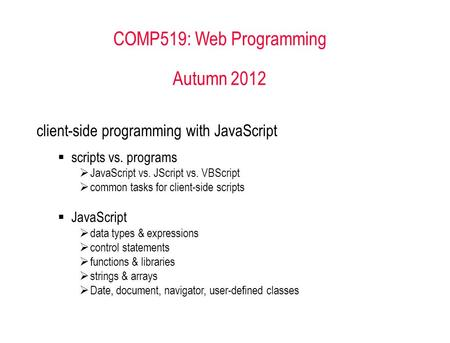 COMP519: Web Programming Autumn 2012 client-side programming with JavaScript  scripts vs. programs  JavaScript vs. JScript vs. VBScript  common tasks.