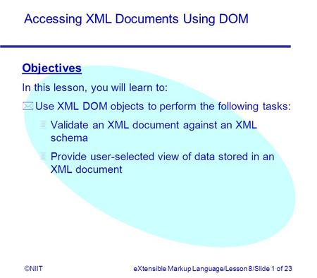Accessing XML Documents Using DOM ©NIITeXtensible Markup Language/Lesson 8/Slide 1 of 23 Objectives In this lesson, you will learn to: * Use XML DOM objects.