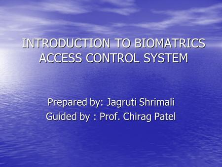 INTRODUCTION TO BIOMATRICS ACCESS CONTROL SYSTEM Prepared by: Jagruti Shrimali Guided by : Prof. Chirag Patel.