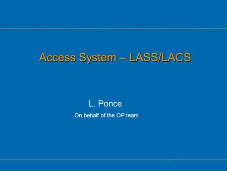 Access System – LASS/LACS L. Ponce On behalf of the OP team.