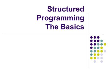 Structured Programming The Basics. Control structures They control the order of execution What order statements will be done in, or whether they will.