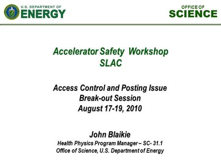 Accelerator Safety Workshop SLAC John Blaikie Health Physics Program Manager – SC- 31.1 Office of Science, U.S. Department of Energy Access Control and.