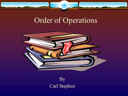 Order of Operations By Carl Stephen. Order of Operations  Parentheses  Exponents  Square roots  Multiplication  Division  Addition  Subtraction.