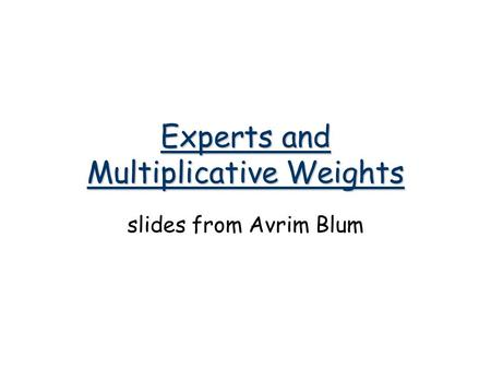 Experts and Multiplicative Weights slides from Avrim Blum.