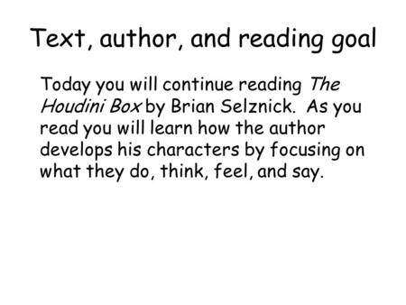 Text, author, and reading goal Today you will continue reading The Houdini Box by Brian Selznick. As you read you will learn how the author develops his.