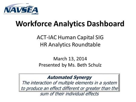 Workforce Analytics Dashboard ACT-IAC Human Capital SIG HR Analytics Roundtable March 13, 2014 Presented by Ms. Beth Schulz.