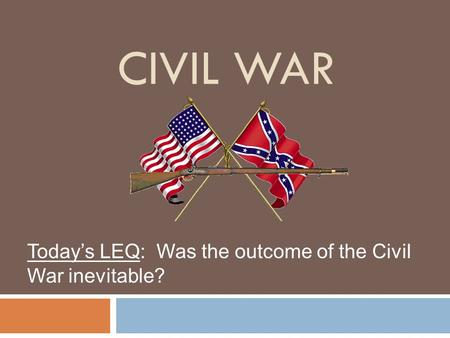CIVIL WAR Today's LEQ: Was the outcome of the Civil War inevitable?