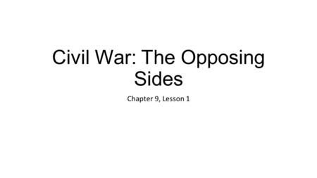 Civil War: The Opposing Sides Chapter 9, Lesson 1.