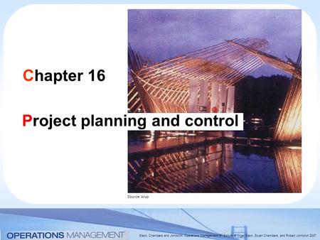 Slack, Chambers and Johnston, Operations Management 5 th Edition © Nigel Slack, Stuart Chambers, and Robert Johnston 2007 Chapter 16 Project planning and.