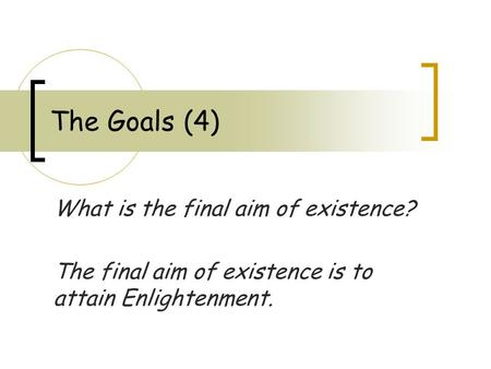 The Goals (4) What is the final aim of existence? The final aim of existence is to attain Enlightenment.