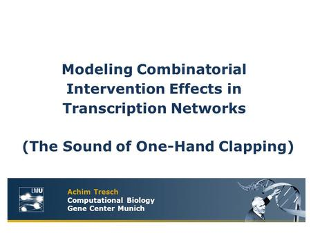 Achim Tresch Computational Biology Gene Center Munich (The Sound of One-Hand Clapping) Modeling Combinatorial Intervention Effects in Transcription Networks.