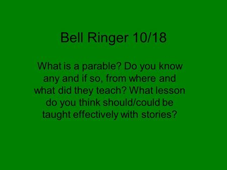 Bell Ringer 10/18 What is a parable? Do you know any and if so, from where and what did they teach? What lesson do you think should/could be taught effectively.