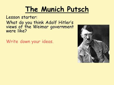 The Munich Putsch Lesson starter: What do you think Adolf Hitler's views of the Weimar government were like? Write down your ideas.
