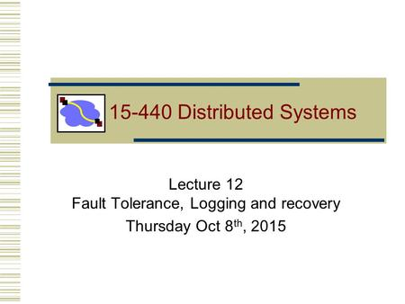 Lecture 12 Fault Tolerance, Logging and recovery Thursday Oct 8 th, 2015 15-440 Distributed Systems.