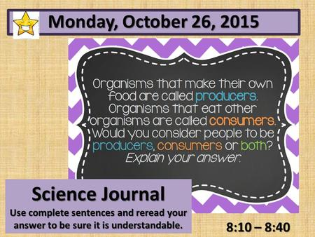 8:10 – 8:40 Monday, October 26, 2015 Science Journal Use complete sentences and reread your answer to be sure it is understandable.