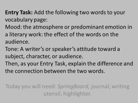 Entry Task: Add the following two words to your vocabulary page: Mood: the atmosphere or predominant emotion in a literary work: the effect of the words.