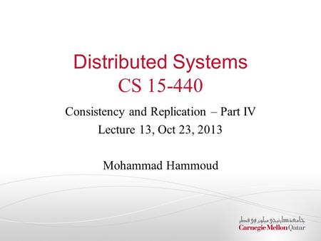 Distributed Systems CS 15-440 Consistency and Replication – Part IV Lecture 13, Oct 23, 2013 Mohammad Hammoud.