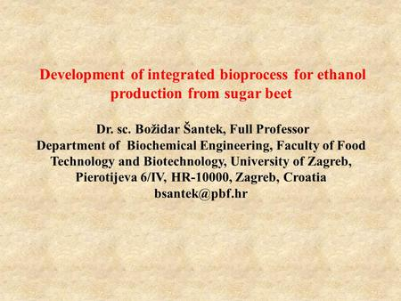 Development of integrated bioprocess for ethanol production from sugar beet Dr. sc. Božidar Šantek, Full Professor Department of Biochemical Engineering,