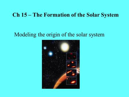 Ch 15 – The Formation of the Solar System Modeling the origin of the solar system.