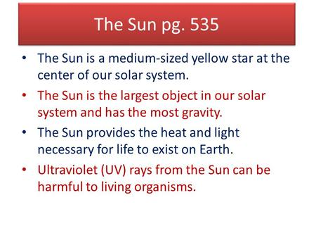 The Sun pg. 535 The Sun is a medium-sized yellow star at the center of our solar system. The Sun is the largest object in our solar system and has the.