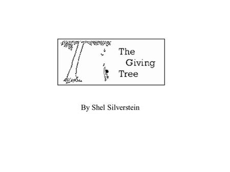 By Shel Silverstein. Once there was a tree... and she loved a little boy. And every day the boy would come and he would gather her leaves and make them.