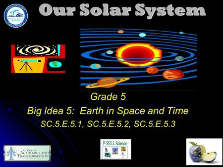 Our Solar System Grade 5 Big Idea 5: Earth in Space and Time SC.5.E.5.1, SC.5.E.5.2, SC.5.E.5.3.