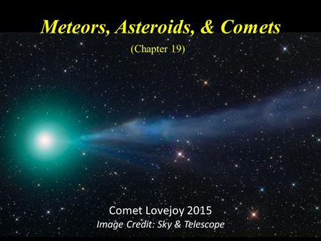 Meteors, Asteroids, & Comets (Chapter 19) Comet Lovejoy 2015 Image Credit: Sky & Telescope.