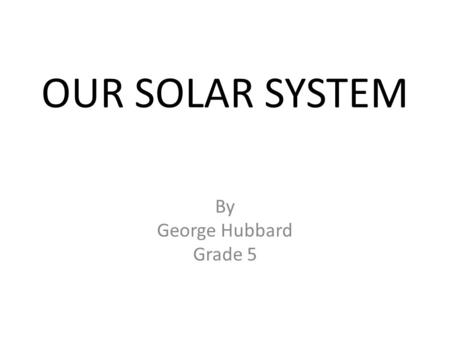 OUR SOLAR SYSTEM By George Hubbard Grade 5. A yellow dwarf star It is one of the two things that we need for the habitable zone It was formed about 4.5.
