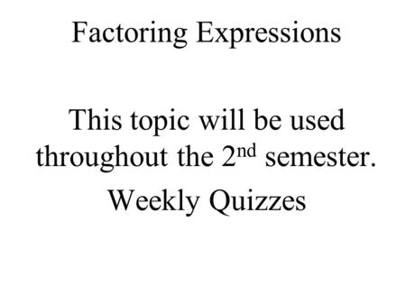 Factoring Expressions This topic will be used throughout the 2 nd semester. Weekly Quizzes.