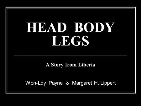 HEAD BODY LEGS A Story from Liberia Won-Ldy Payne & Margaret H. Lippert.